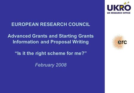 "EUROPEAN RESEARCH COUNCIL Advanced Grants and Starting Grants Information and Proposal Writing ""Is it the right scheme for me?"" February 2008."