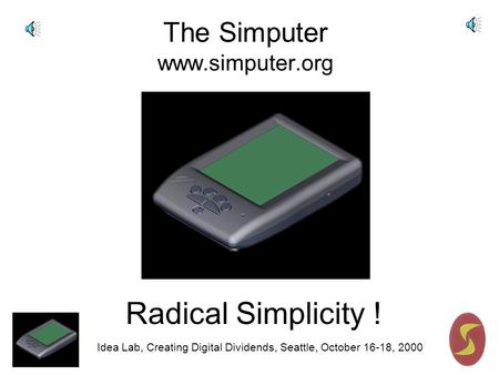 Idea Lab, Creating Digital Dividends, Seattle, October 16-18, 2000 The Simputer www.simputer.org Radical Simplicity !