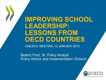 IMPROVING SCHOOL LEADERSHIP: LESSONS FROM OECD COUNTRIES UNESCO MEETING, 12 JANUARY 2013 Beatriz Pont, Sr. Policy Analyst Policy Advice and Implementation.