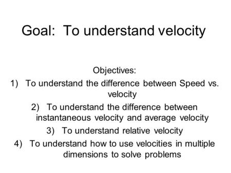 Goal: To understand velocity Objectives: 1)To understand the difference between Speed vs. velocity 2)To understand the difference between instantaneous.