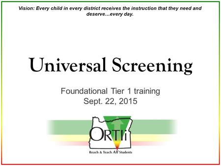 Vision: Every child in every district receives the instruction that they need and deserve…every day. Foundational Tier 1 training Sept. 22, 2015 Universal.