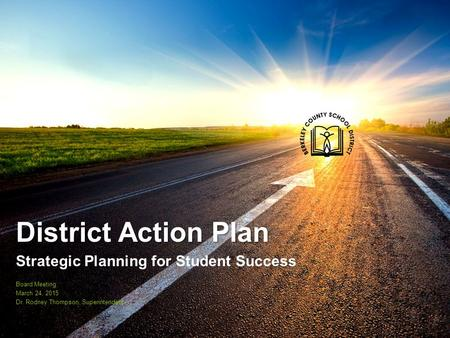 District Action Plan Strategic Planning for Student Success Board Meeting March 24, 2015 Dr. Rodney Thompson, Superintendent.