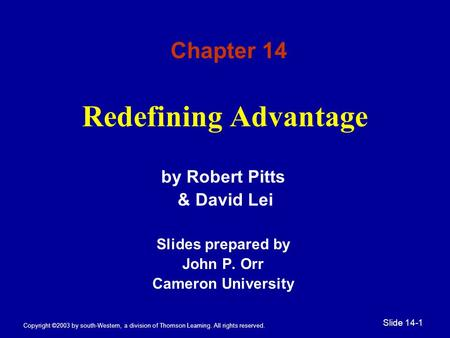 Copyright ©2003 by south-Western, a division of Thomson Learning. All rights reserved. Slide 14-1 Redefining Advantage by Robert Pitts & David Lei Slides.
