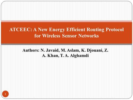 Authors: N. Javaid, M. Aslam, K. Djouani, Z. A. Khan, T. A. Alghamdi ATCEEC: A New Energy Efficient Routing Protocol for Wireless Sensor Networks 1.