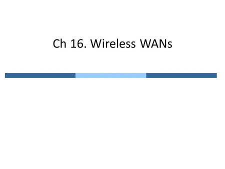 "Ch 16. Wireless WANs. 16.1 Cellular Telephony Designed to provide communication between two ""moving"" units – To track moving units (mobile station; MS),"