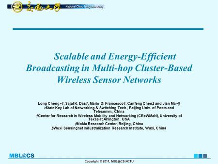 Copyright © 2011, Scalable and Energy-Efficient Broadcasting in Multi-hop Cluster-Based Wireless Sensor Networks Long Cheng ∗ †, Sajal K. Das†,