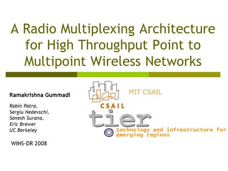 A Radio Multiplexing Architecture for High Throughput Point to Multipoint Wireless Networks Ramakrishna Gummadi Rabin Patra, Sergiu Nedevschi, Sonesh Surana,