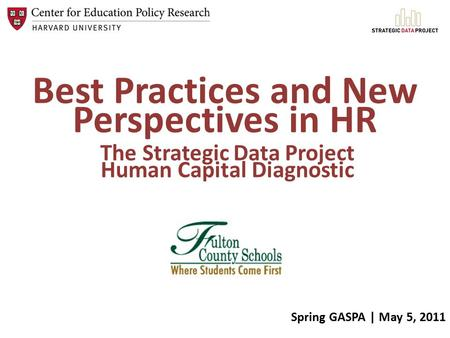 Best Practices and New Perspectives in HR The Strategic Data Project Human Capital Diagnostic Spring GASPA | May 5, 2011.