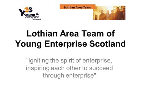 "Lothian Area Team Lothian Area Team of Young Enterprise Scotland ""igniting the spirit of enterprise, inspiring each other to succeed through enterprise"