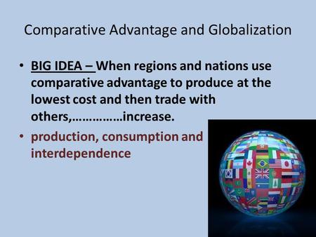 Comparative Advantage and Globalization BIG IDEA – When regions and nations use comparative advantage to produce at the lowest cost and then trade with.