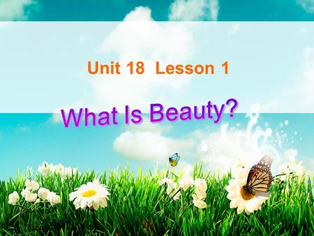 Unit 18 Lesson 1. Let's appreciate some pictures. Do you think they are beautiful?