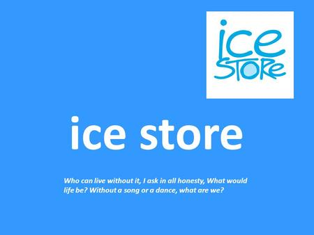 Ice store Who can live without it, I ask in all honesty, What would life be? Without a song or a dance, what are we?