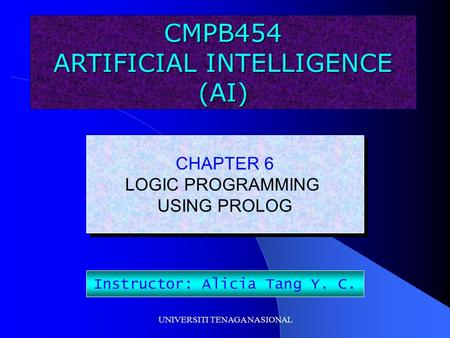 UNIVERSITI TENAGA NASIONAL CMPB454 ARTIFICIAL INTELLIGENCE (AI) CHAPTER 6 LOGIC PROGRAMMING USING PROLOG CHAPTER 6 LOGIC PROGRAMMING USING PROLOG Instructor: