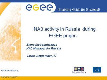 INFSO-RI-508833 Enabling Grids for E-sciencE www.eu-egee.org NA3 activity in Russia during EGEE project Elena Slabospitskaya NA3 Manager for Russia Varna,