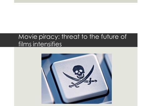 Movie piracy: threat to the future of films intensifies.