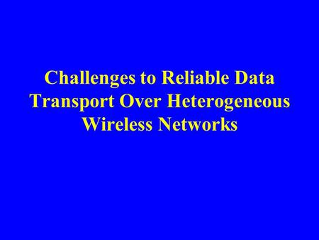 Challenges to Reliable Data Transport Over Heterogeneous Wireless Networks.