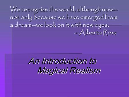 We recognize the world, although now-- not only because we have emerged from a dream--we look on it with new eyes. --Alberto Rios An Introduction to Magical.