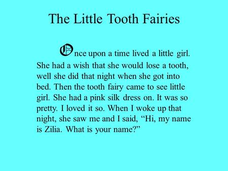 The Little Tooth Fairies O nce upon a time lived a little girl. She had a wish that she would lose a tooth, well she did that night when she got into bed.