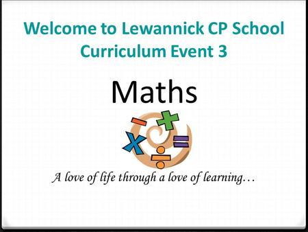 Welcome to Lewannick CP School Curriculum Event 3 Maths A love of life through a love of learning…
