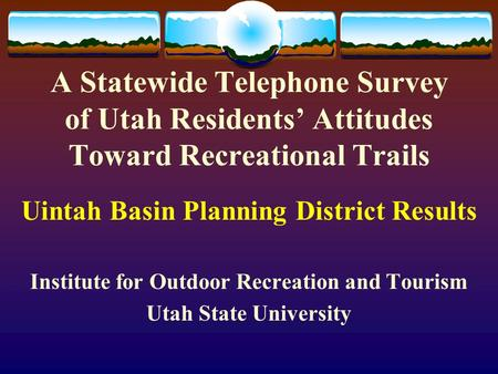 A Statewide Telephone Survey of Utah Residents' Attitudes Toward Recreational Trails Uintah Basin Planning District Results Institute for Outdoor Recreation.