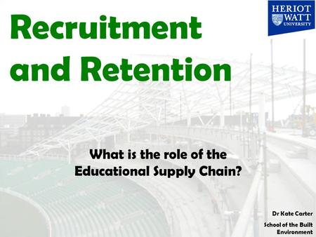 Dr Kate Carter School of the Built Environment Recruitment and Retention What is the role of the Educational Supply Chain?