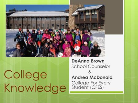 College Knowledge DeAnna Brown School Counselor & Andrea McDonald College For Every Student (CFES)