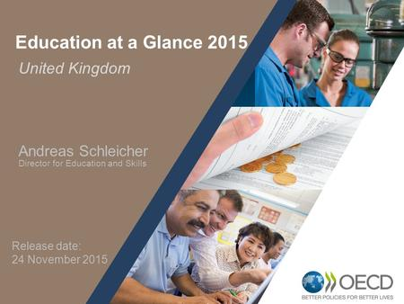 1 United Kingdom Education at a Glance 2015 Andreas Schleicher Director for Education and Skills Release date: 24 November 2015.