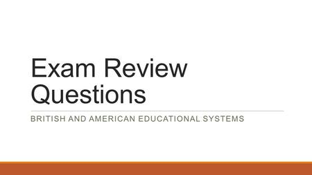 Exam Review Questions BRITISH AND AMERICAN EDUCATIONAL SYSTEMS.
