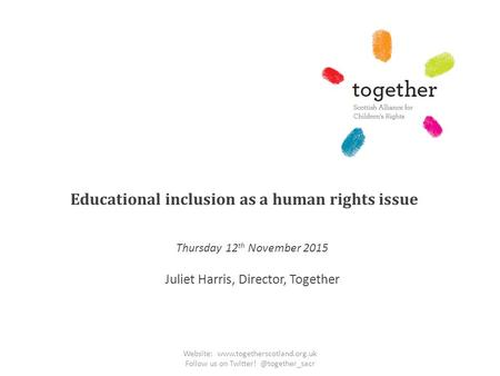 Educational inclusion as a human rights issue Thursday 12 th November 2015 Juliet Harris, Director, Together Website: www.togetherscotland.org.uk Follow.