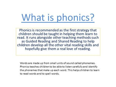 What is phonics? Phonics is recommended as the first strategy that children should be taught in helping them learn to read. It runs alongside other teaching.