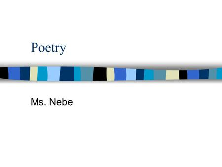 Poetry Ms. Nebe. What is poetry? In poetry the sound and meaning of words are combined to express feelings, thoughts, and ideas. The poet chooses words.