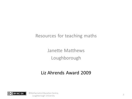 Resources for teaching maths Janette Matthews Loughborough Liz Ahrends Award 2009 2 ©Mathematics Education Centre, Loughborough University.