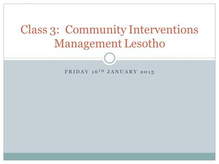 FRIDAY 16 TH JANUARY 2015 Class 3: Community Interventions Management Lesotho.