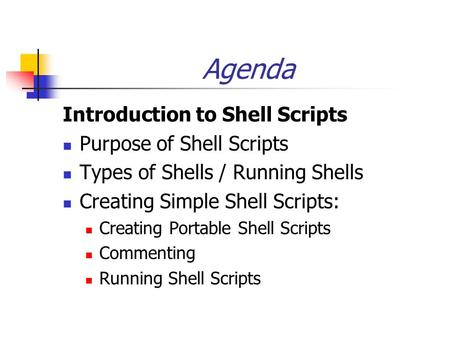 Agenda Introduction to <strong>Shell</strong> <strong>Scripts</strong> Purpose of <strong>Shell</strong> <strong>Scripts</strong> Types of <strong>Shells</strong> / Running <strong>Shells</strong> Creating Simple <strong>Shell</strong> <strong>Scripts</strong>: Creating Portable <strong>Shell</strong> <strong>Scripts</strong>.
