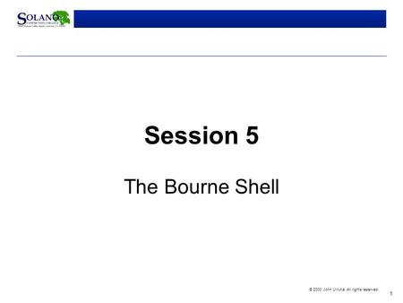 1 © 2000 John Urrutia. All rights reserved. Session 5 The Bourne Shell.