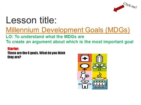 Lesson title: Millennium Development Goals (MDGs) LO: To understand what the MDGs are To create an argument about which is the most important goal Millennium.
