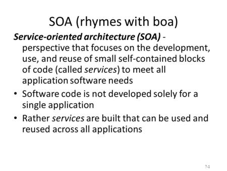 SOA (rhymes with boa) Service-oriented architecture (SOA) - perspective that focuses on the development, use, and reuse of small self-contained blocks.