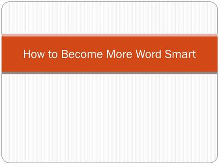 How to Become More Word Smart. If you already are Word Smart you can: Write down your ideas as you get them. Keep a little notebook or file on a tablet.