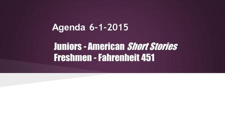 Agenda 6-1-2015 Juniors - American Short Stories Freshmen - Fahrenheit 451.