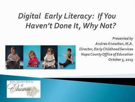 Presented by Andrea Knowlton, M.A. Director, Early Childhood Services Napa County Office of Education October 5, 2015.