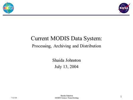 7/13/04 Shaida Johnston MODIS Science Team Meeting 1 Current MODIS Data System: Processing, Archiving and Distribution Shaida Johnston July 13, 2004.