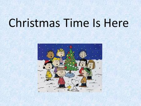 Christmas Time Is Here. Christmas time is here, happiness and cheer. Fun for all that children call their favorite time of year. Snowflakes in the air,