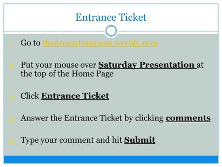 Entrance Ticket 1. Go to thedreamteamncss.weebly.comthedreamteamncss.weebly.com 2. Put your mouse over Saturday Presentation at the top of the Home Page.