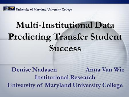 Multi-Institutional Data Predicting Transfer Student Success Denise Nadasen Anna Van Wie Institutional Research University of Maryland University College.