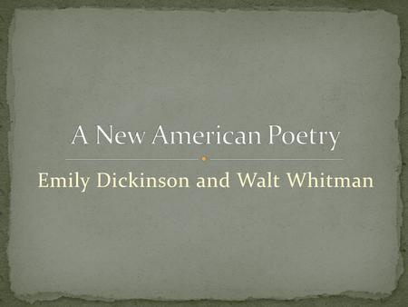 Emily Dickinson and Walt Whitman. Lifestyle Private and shy Homebody Career Poems were personal, not meant to be published Popularity started after her.