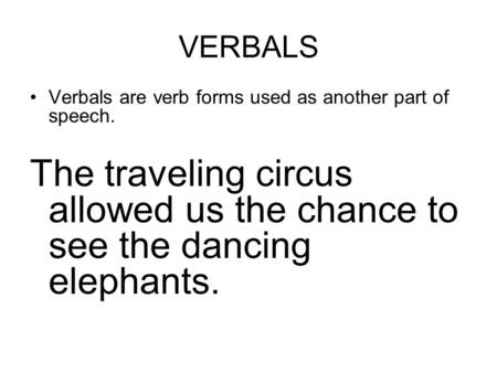 VERBALS Verbals are verb forms used as another part of speech. The traveling circus allowed us the chance to see the dancing elephants.