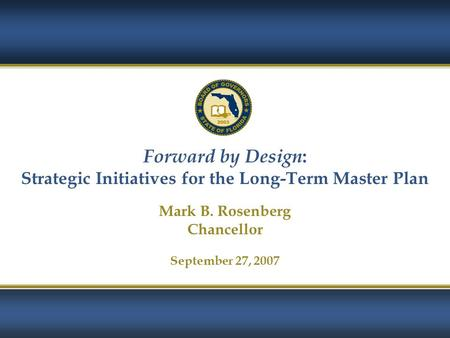 1 Forward by Design : Strategic Initiatives for the Long-Term Master Plan Mark B. Rosenberg Chancellor September 27, 2007.