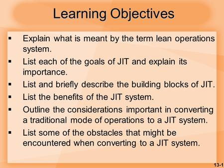 13-1 Learning Objectives  Explain what is meant by the term lean operations system.  List each of the goals of JIT and explain its importance.  List.