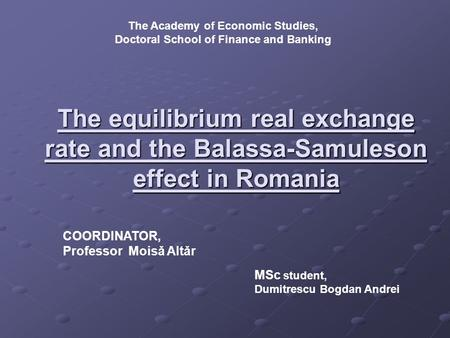 The equilibrium real exchange rate and the Balassa-Samuleson effect in Romania The Academy of Economic Studies, Doctoral School of Finance and Banking.