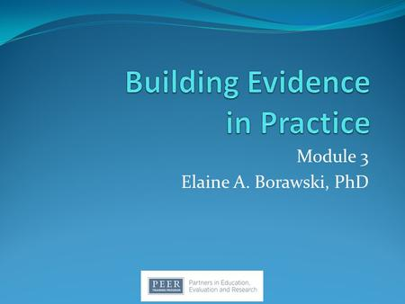 Module 3 Elaine A. Borawski, PhD. If We Want More Evidence-Based Practice… …We Need More Practice-Based Evidence. ~ Lawrence W. Green, DrPH University.